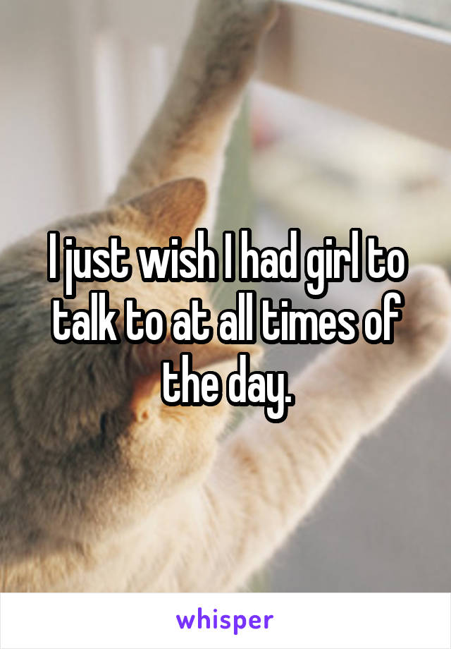 I just wish I had girl to talk to at all times of the day.