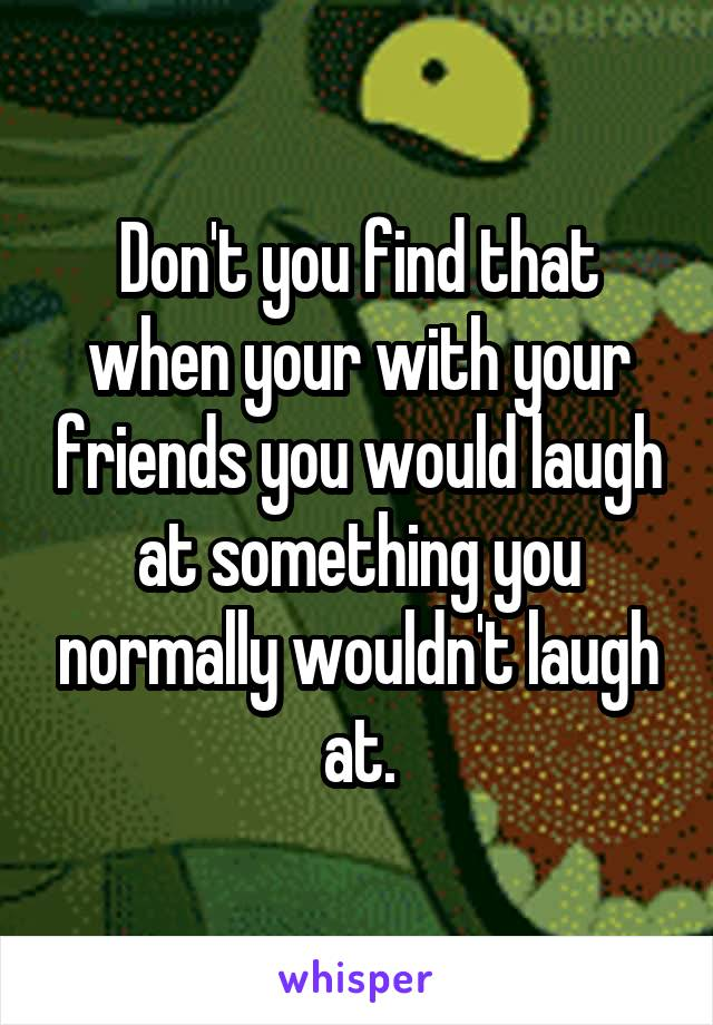 Don't you find that when your with your friends you would laugh at something you normally wouldn't laugh at.