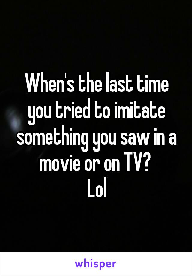 When's the last time you tried to imitate something you saw in a movie or on TV?  Lol