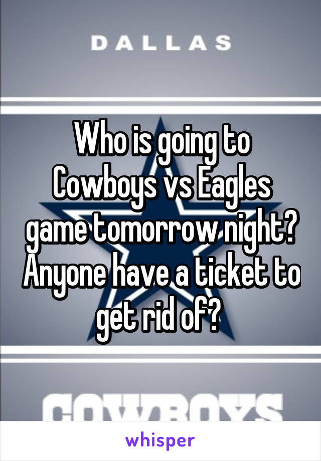 Who is going to Cowboys vs Eagles game tomorrow night? Anyone have a ticket to get rid of?