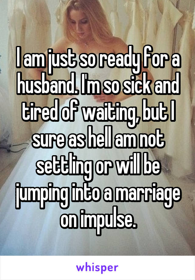 I am just so ready for a husband. I'm so sick and tired of waiting, but I sure as hell am not settling or will be jumping into a marriage on impulse.