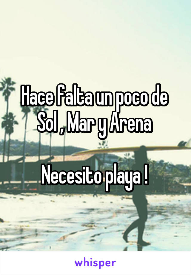Hace falta un poco de  Sol , Mar y Arena   Necesito playa !