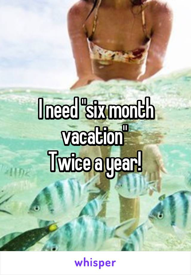"""I need """"six month vacation""""  Twice a year!"""