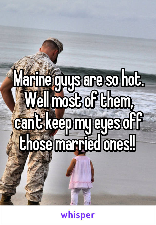 Marine guys are so hot. Well most of them, can't keep my eyes off those married ones!!