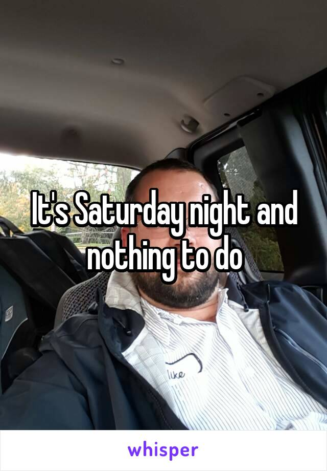 It's Saturday night and nothing to do