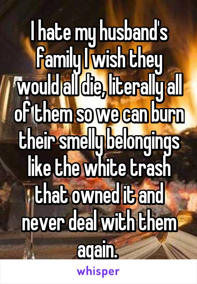 I hate my husband's family I wish they would all die, literally all of them so we can burn their smelly belongings like the white trash that owned it and never deal with them again.