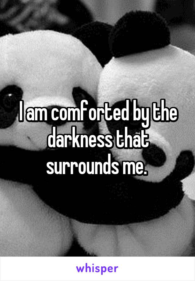 I am comforted by the darkness that surrounds me.