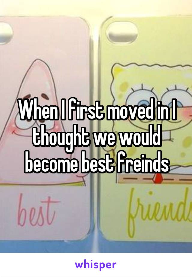 When I first moved in I thought we would become best freinds