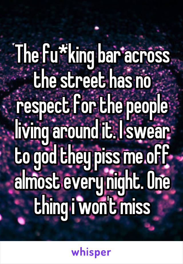 The fu*king bar across the street has no respect for the people living around it. I swear to god they piss me off almost every night. One thing i won't miss