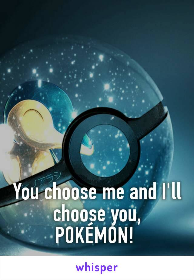 You choose me and I'll choose you, POKÉMON!