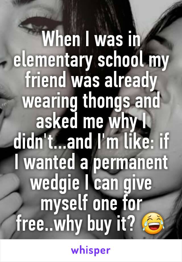 When I was in elementary school my friend was already wearing thongs and asked me why I didn't...and I'm like: if I wanted a permanent wedgie I can give myself one for free..why buy it? 😂