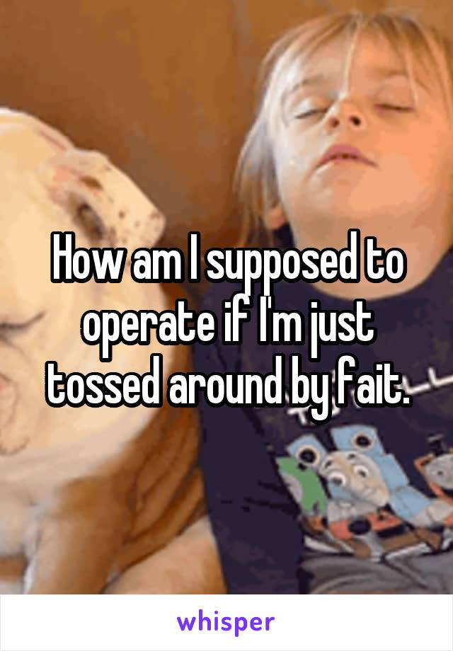 How am I supposed to operate if I'm just tossed around by fait.