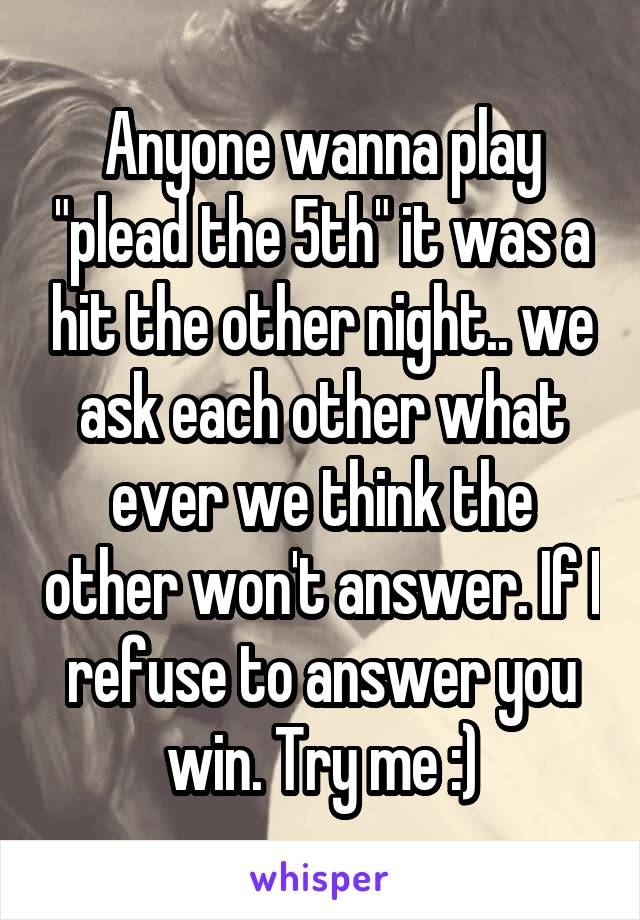 "Anyone wanna play ""plead the 5th"" it was a hit the other night.. we ask each other what ever we think the other won't answer. If I refuse to answer you win. Try me :)"