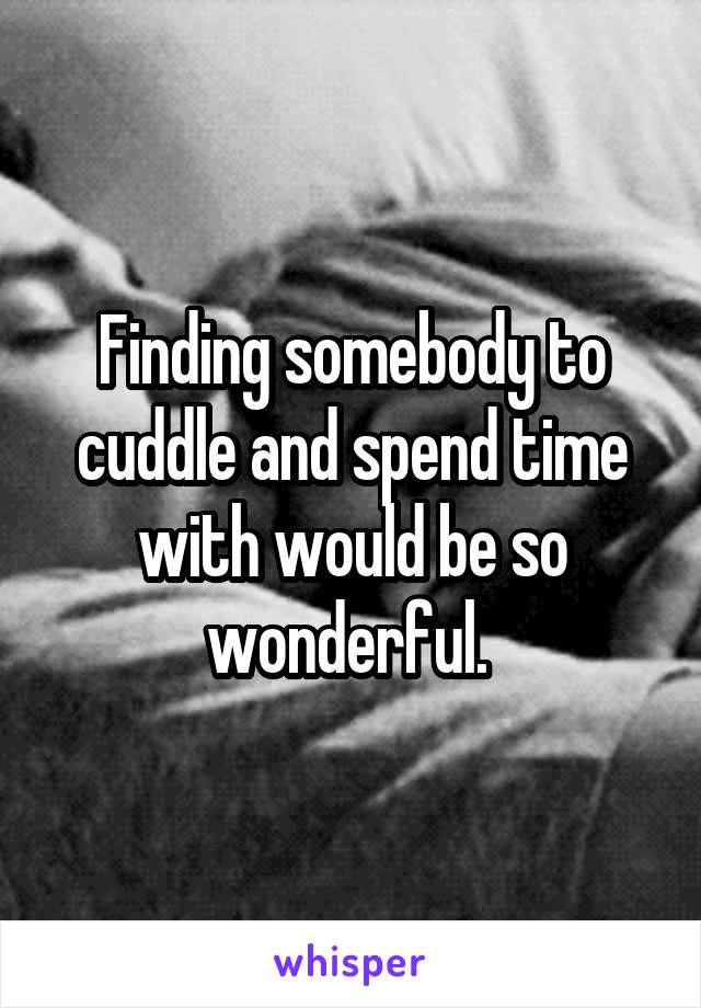 Finding somebody to cuddle and spend time with would be so wonderful.