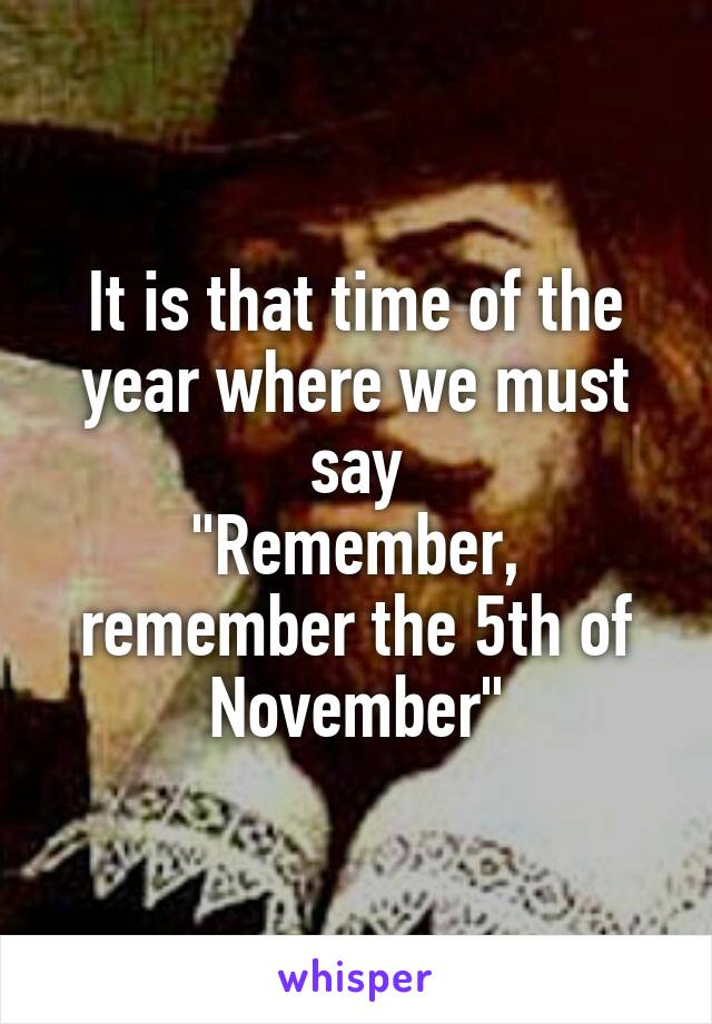 "It is that time of the year where we must say ""Remember, remember the 5th of November"""