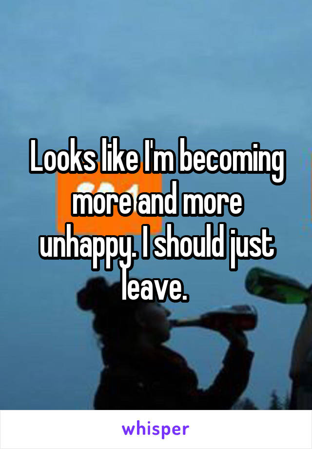Looks like I'm becoming more and more unhappy. I should just leave.