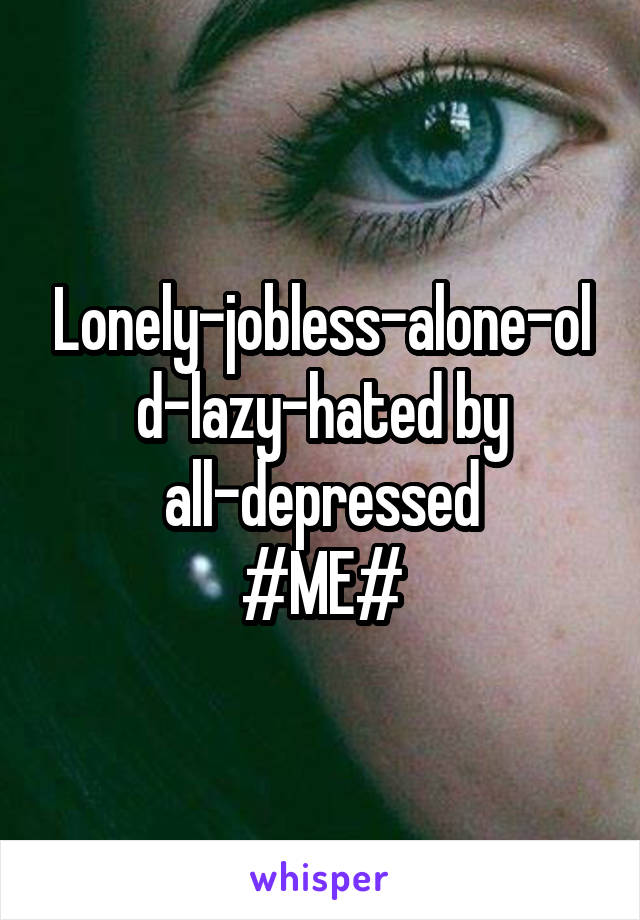 Lonely-jobless-alone-old-lazy-hated by all-depressed #ME#