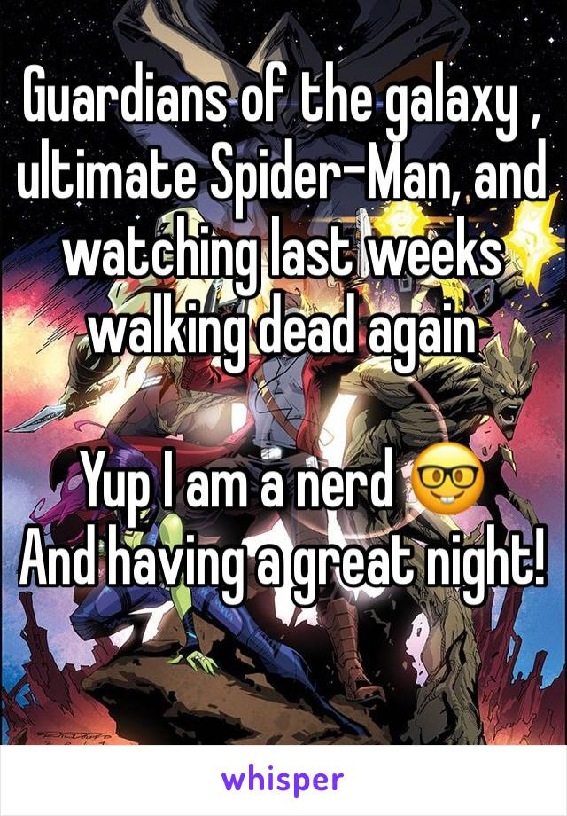 Guardians of the galaxy , ultimate Spider-Man, and watching last weeks walking dead again   Yup I am a nerd 🤓  And having a great night!