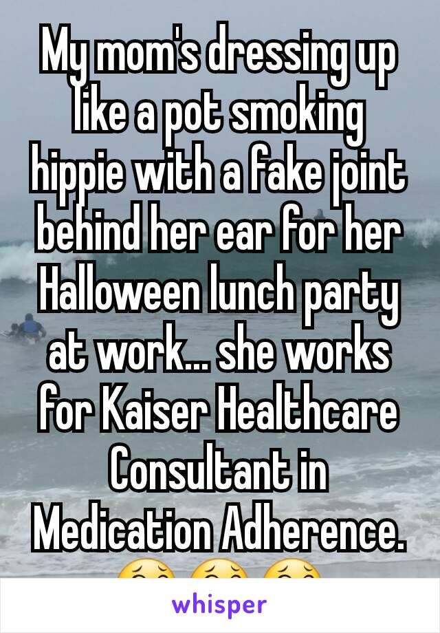 My mom's dressing up like a pot smoking hippie with a fake joint behind her ear for her Halloween lunch party at work... she works for Kaiser Healthcare Consultant in Medication Adherence. 😂😂😂