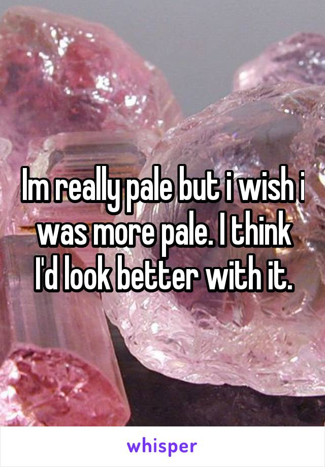 Im really pale but i wish i was more pale. I think I'd look better with it.