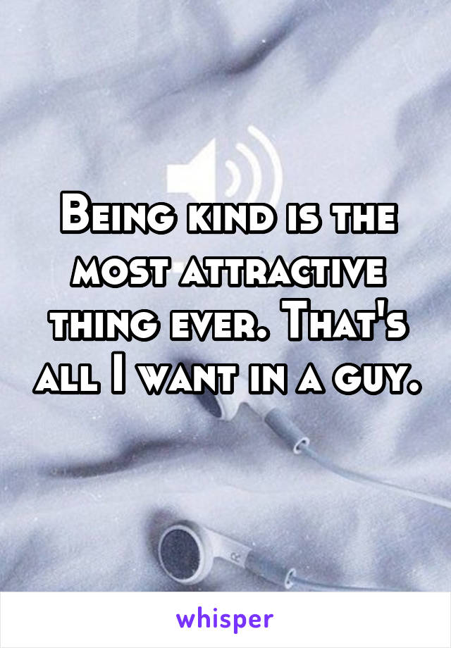 Being kind is the most attractive thing ever. That's all I want in a guy.
