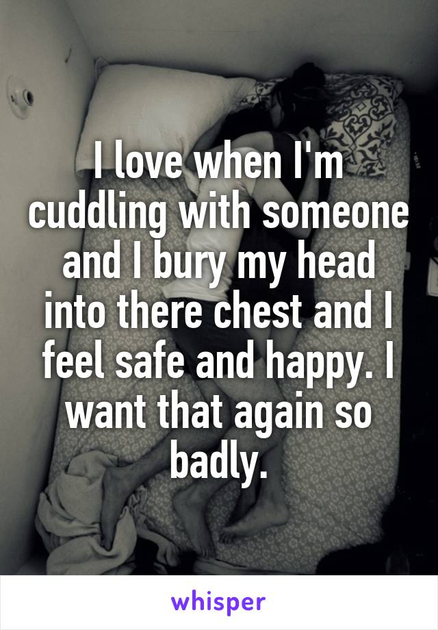 I love when I'm cuddling with someone and I bury my head into there chest and I feel safe and happy. I want that again so badly.