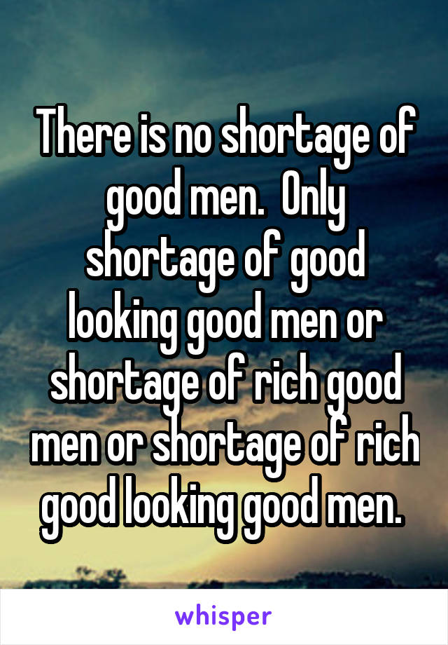 There is no shortage of good men.  Only shortage of good looking good men or shortage of rich good men or shortage of rich good looking good men.