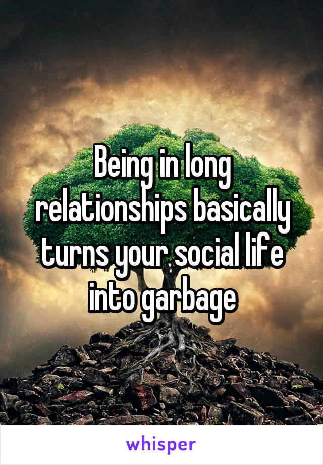 Being in long relationships basically turns your social life into garbage