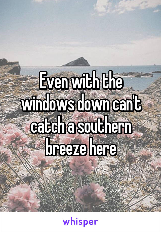 Even with the windows down can't catch a southern breeze here