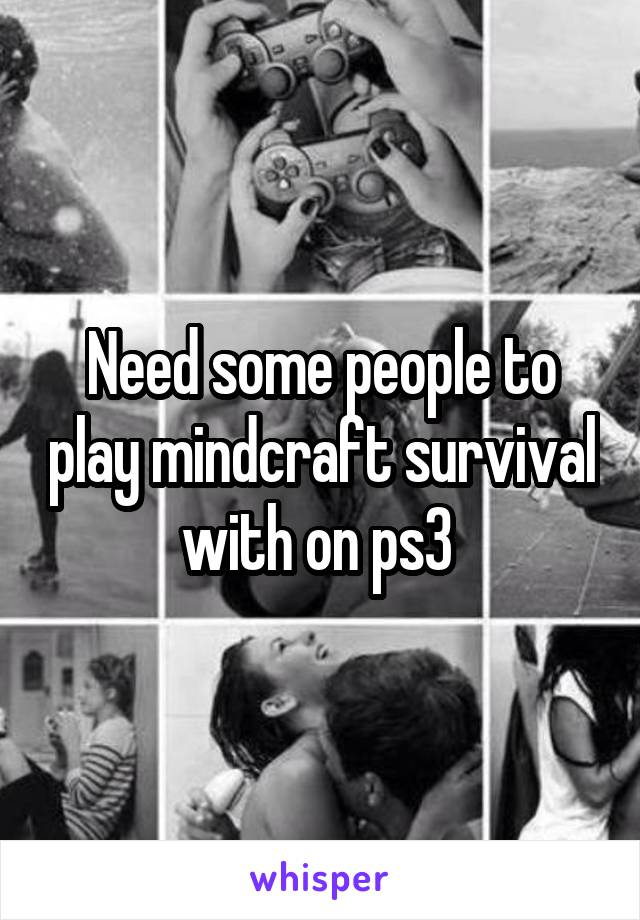 Need some people to play mindcraft survival with on ps3