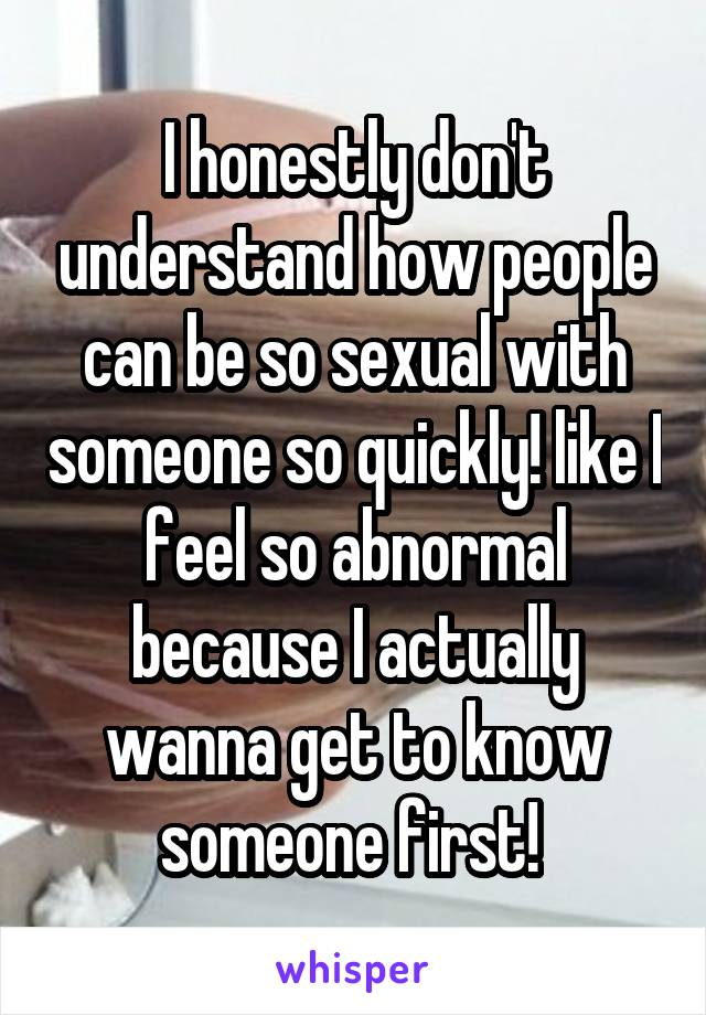 I honestly don't understand how people can be so sexual with someone so quickly! like I feel so abnormal because I actually wanna get to know someone first!