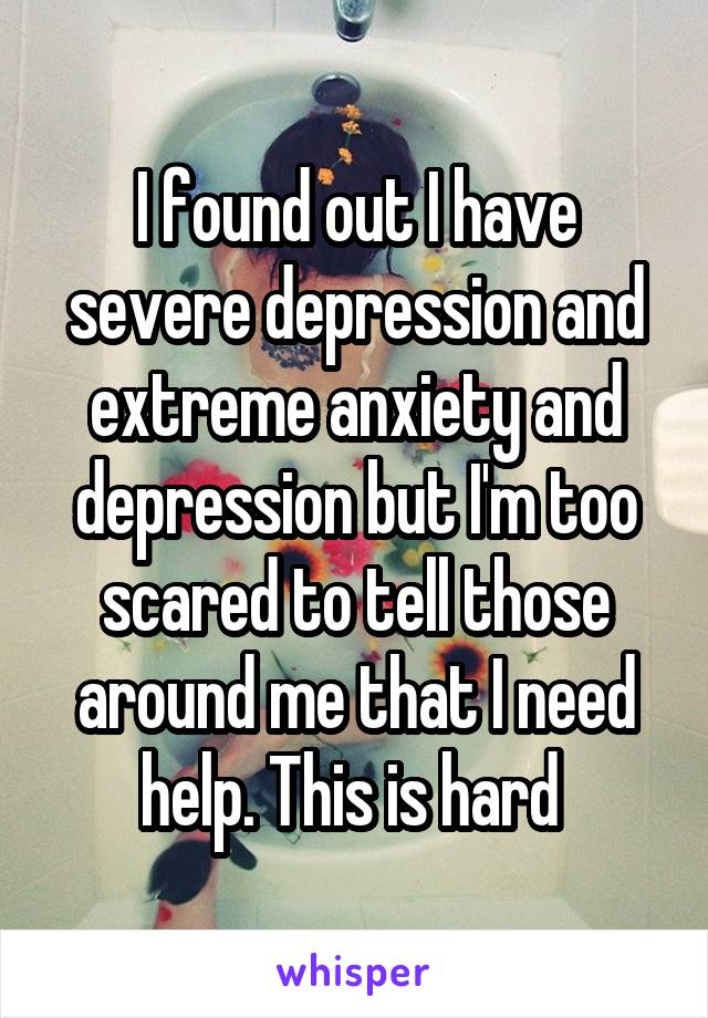 I found out I have severe depression and extreme anxiety and depression but I'm too scared to tell those around me that I need help. This is hard