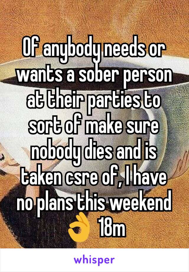 Of anybody needs or wants a sober person at their parties to sort of make sure nobody dies and is taken csre of, I have no plans this weekend 👌 18m