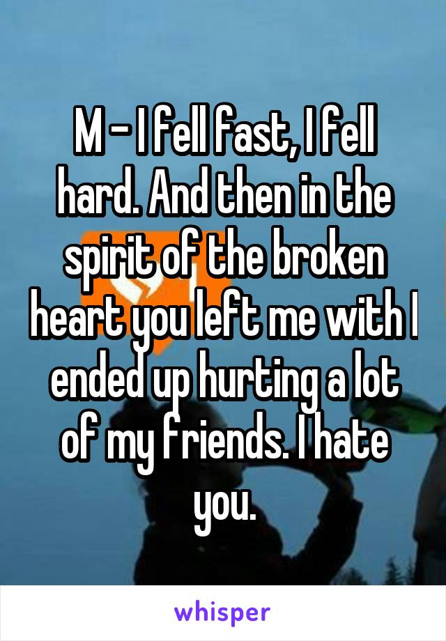 M - I fell fast, I fell hard. And then in the spirit of the broken heart you left me with I ended up hurting a lot of my friends. I hate you.