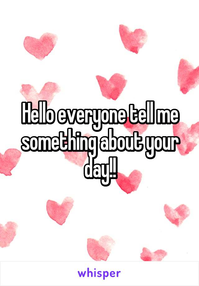Hello everyone tell me something about your day!!