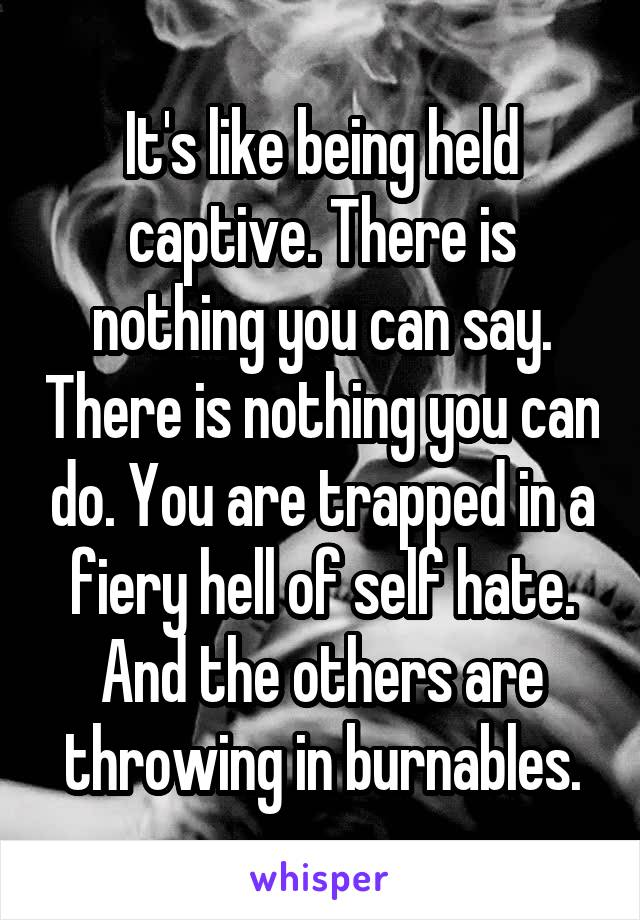 It's like being held captive. There is nothing you can say. There is nothing you can do. You are trapped in a fiery hell of self hate. And the others are throwing in burnables.