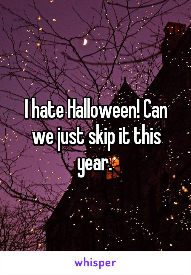 I hate Halloween! Can we just skip it this year.