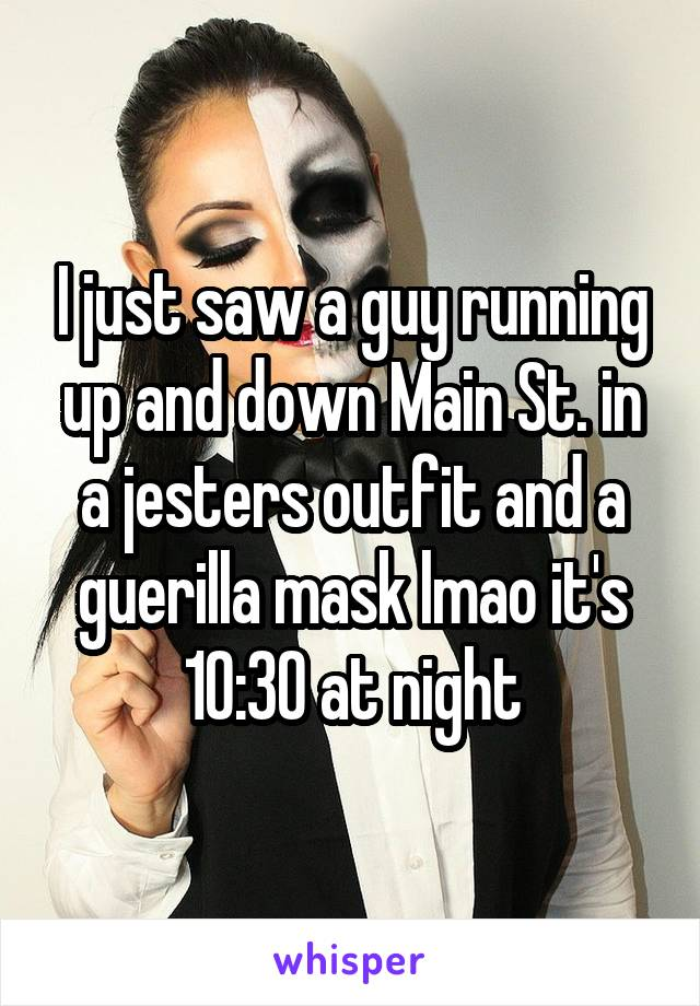 I just saw a guy running up and down Main St. in a jesters outfit and a guerilla mask lmao it's 10:30 at night