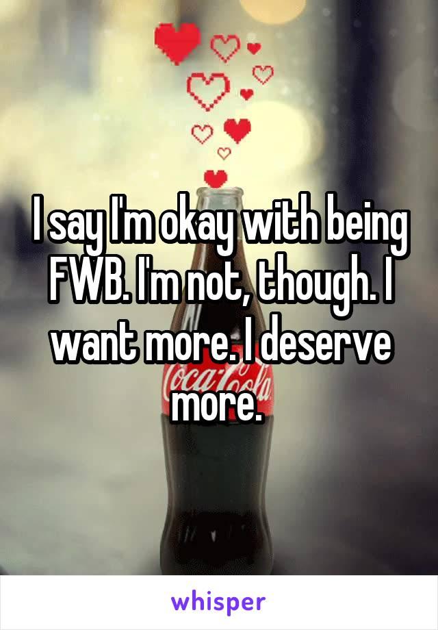 I say I'm okay with being FWB. I'm not, though. I want more. I deserve more.