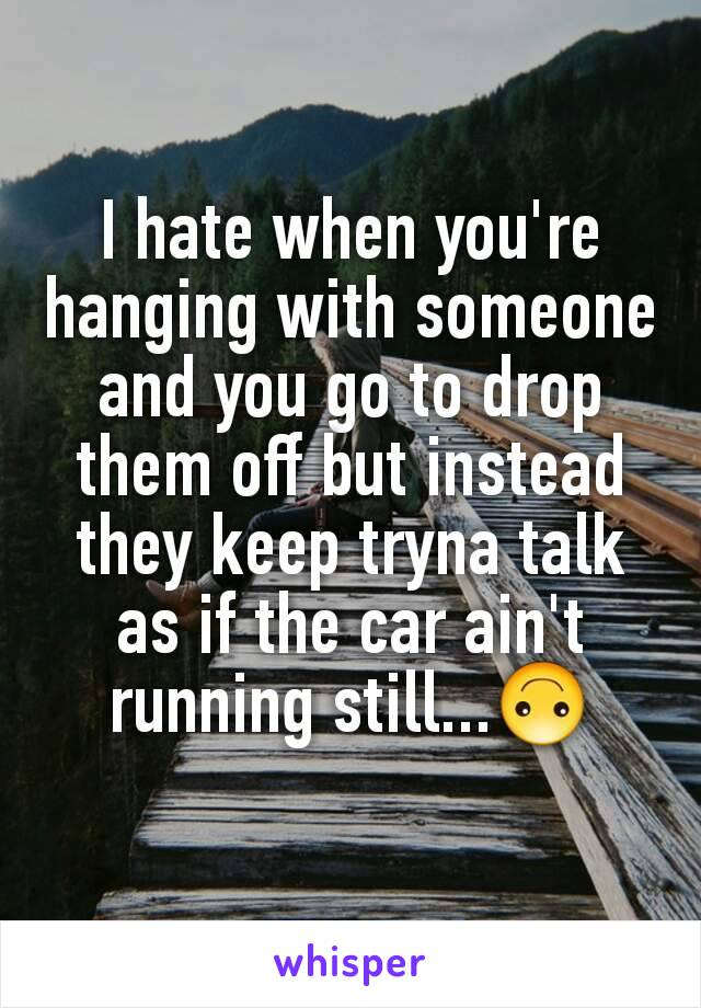 I hate when you're hanging with someone and you go to drop them off but instead they keep tryna talk as if the car ain't running still...🙃