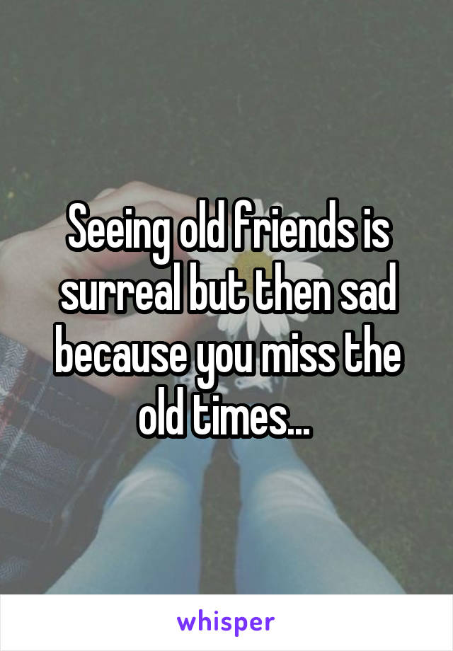 Seeing old friends is surreal but then sad because you miss the old times...