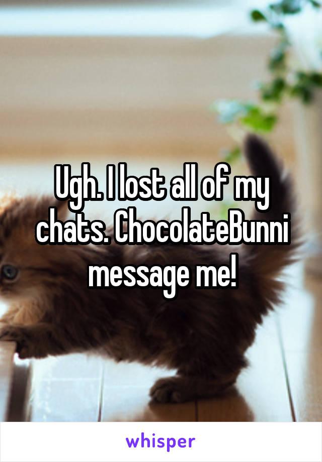 Ugh. I lost all of my chats. ChocolateBunni message me!