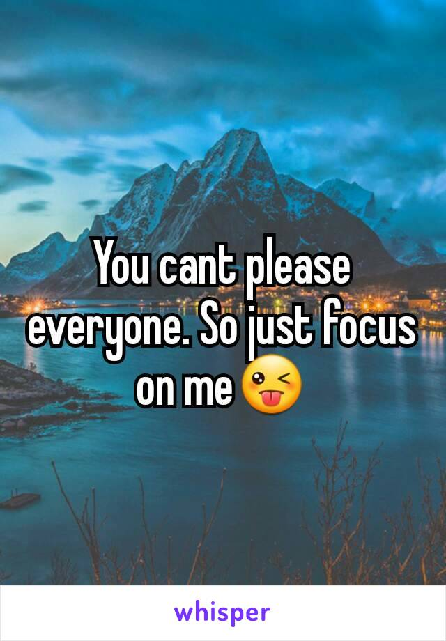 You cant please everyone. So just focus on me😜