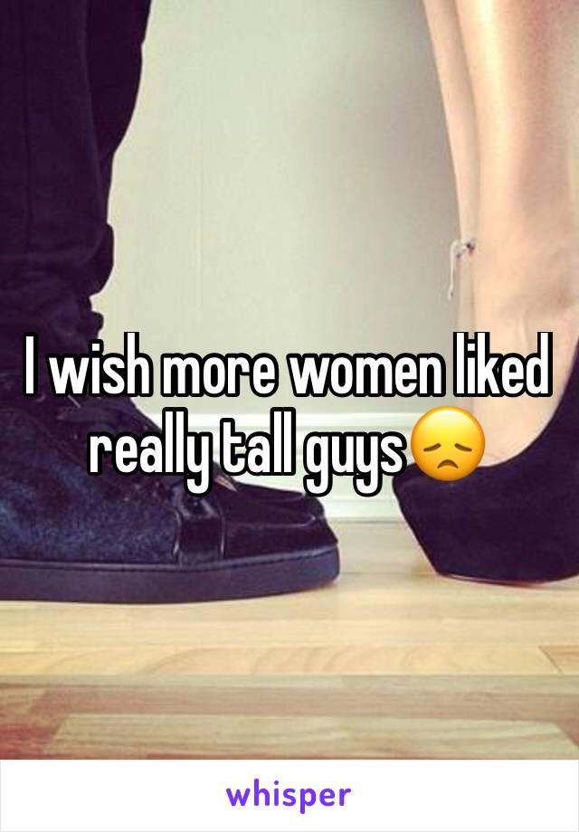 I wish more women liked really tall guys😞