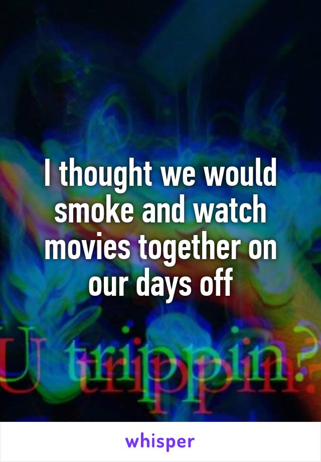 I thought we would smoke and watch movies together on our days off