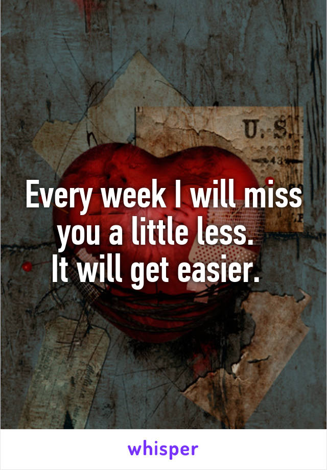 Every week I will miss you a little less.   It will get easier.