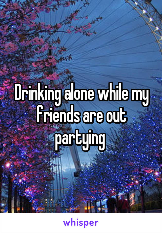 Drinking alone while my friends are out partying