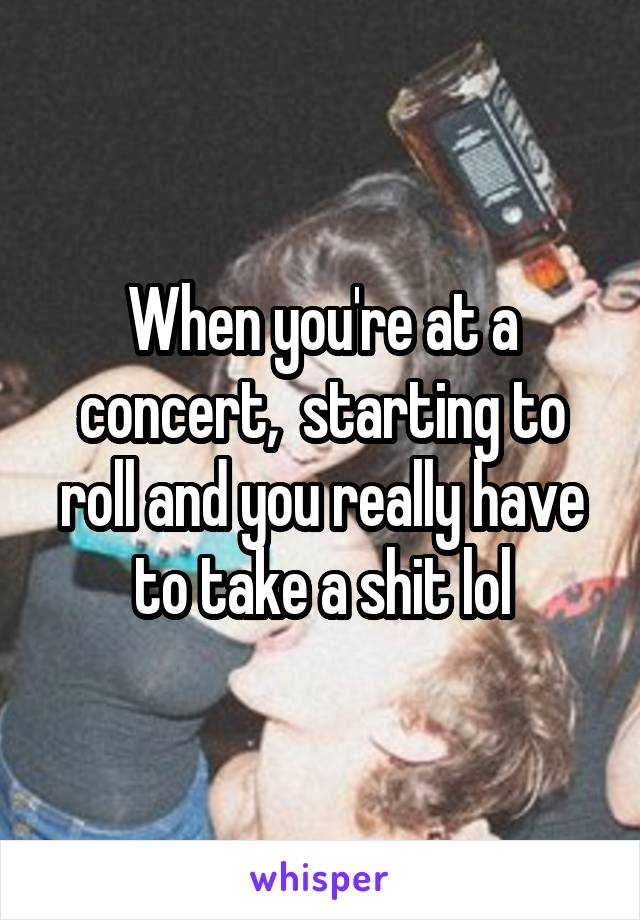 When you're at a concert,  starting to roll and you really have to take a shit lol
