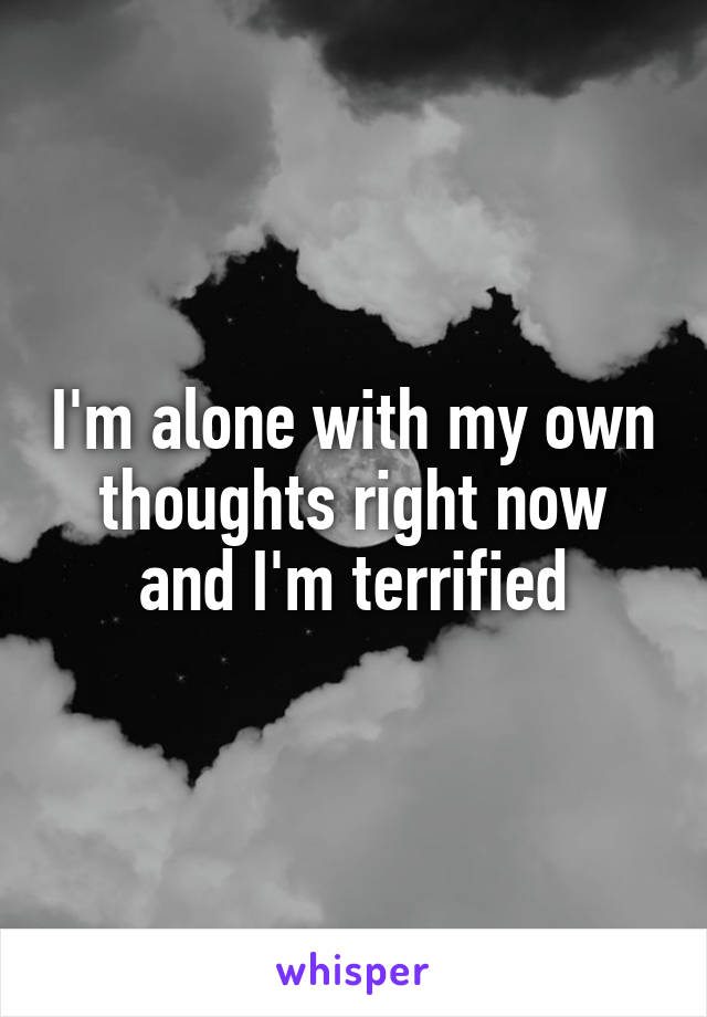 I'm alone with my own thoughts right now and I'm terrified