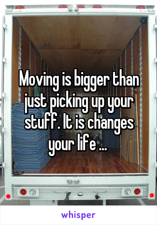 Moving is bigger than just picking up your stuff. It is changes your life ...